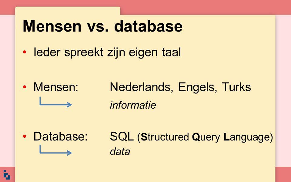 Mensen vs. database •Ieder spreekt zijn eigen taal •Mensen:Nederlands, Engels, Turks informatie •Database:SQL (Structured Query Language) data