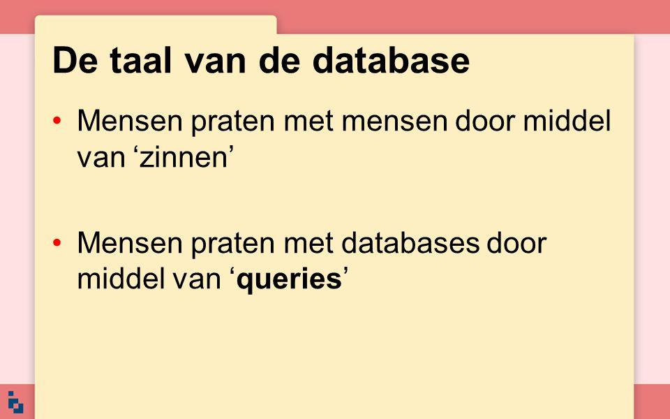 De taal van de database •Mensen praten met mensen door middel van 'zinnen' •Mensen praten met databases door middel van 'queries'