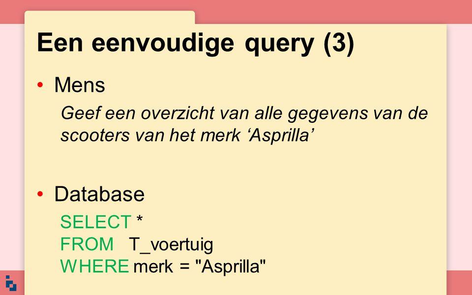 Een eenvoudige query (3) •Mens Geef een overzicht van alle gegevens van de scooters van het merk 'Asprilla' •Database SELECT * FROM T_voertuig WHERE m