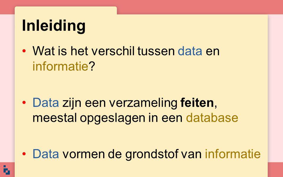 Inleiding •Wat is het verschil tussen data en informatie? •Data zijn een verzameling feiten, meestal opgeslagen in een database •Data vormen de gronds