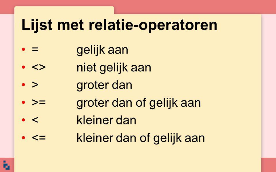 Lijst met relatie-operatoren •=gelijk aan •<>niet gelijk aan •>groter dan •>=groter dan of gelijk aan •<kleiner dan •<=kleiner dan of gelijk aan