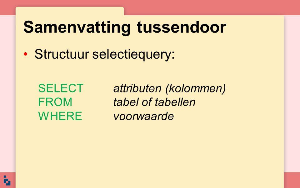 Samenvatting tussendoor •Structuur selectiequery: SELECTattributen (kolommen) FROMtabel of tabellen WHEREvoorwaarde
