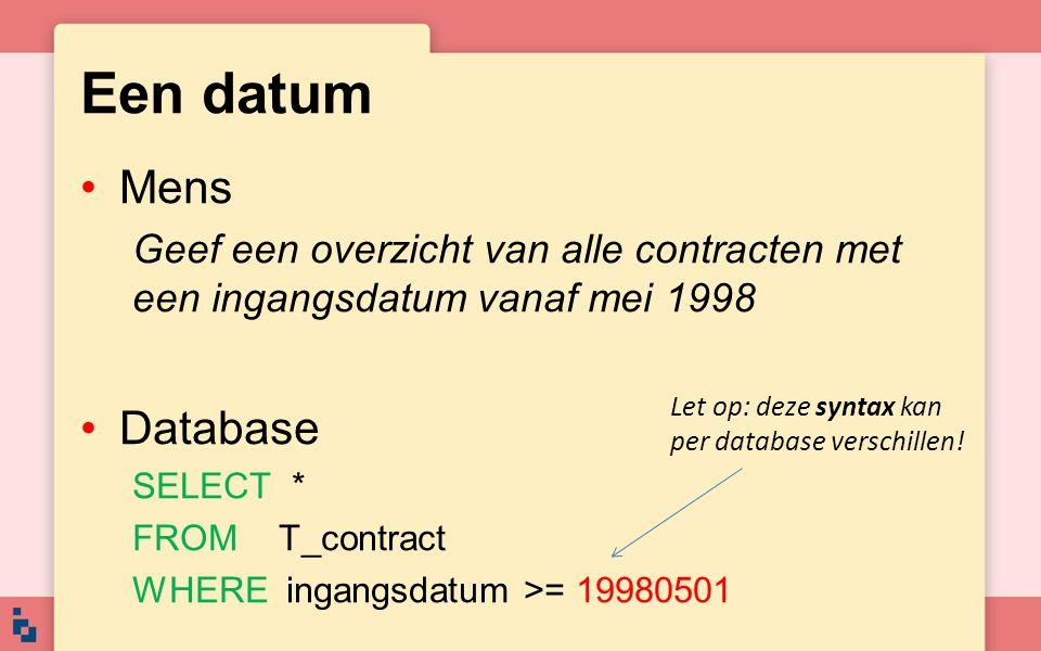 Een datum •Mens Geef een overzicht van alle contracten met een ingangsdatum vanaf mei 1998 •Database SELECT * FROM T_contract WHERE ingangsdatum >= 19