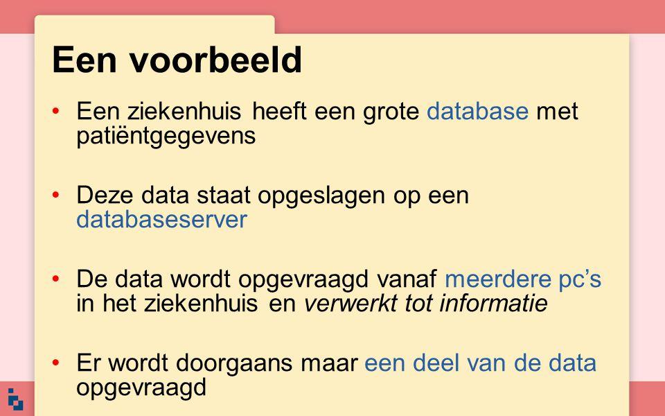 Een voorbeeld •Een ziekenhuis heeft een grote database met patiëntgegevens •Deze data staat opgeslagen op een databaseserver •De data wordt opgevraagd