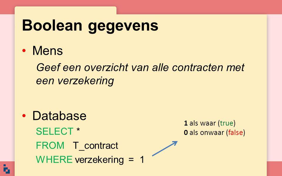 Boolean gegevens •Mens Geef een overzicht van alle contracten met een verzekering •Database SELECT * FROM T_contract WHERE verzekering = 1 1 als waar