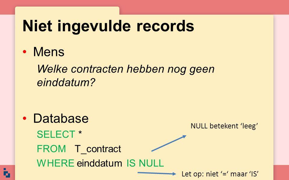 Niet ingevulde records •Mens Welke contracten hebben nog geen einddatum? •Database SELECT * FROM T_contract WHERE einddatum IS NULL Let op: niet '=' m