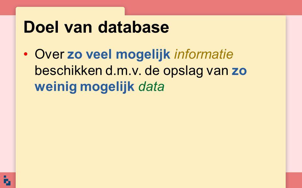 Doel van database •Over zo veel mogelijk informatie beschikken d.m.v. de opslag van zo weinig mogelijk data