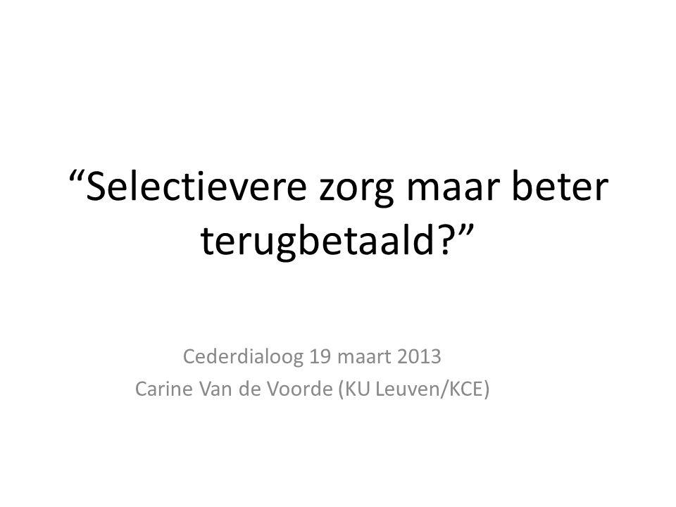 """""""Selectievere zorg maar beter terugbetaald?"""" Cederdialoog 19 maart 2013 Carine Van de Voorde (KU Leuven/KCE)"""