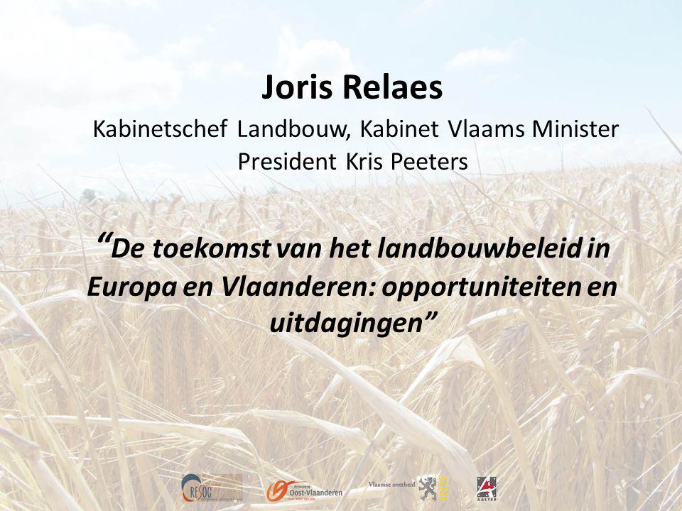 """Joris Relaes Kabinetschef Landbouw, Kabinet Vlaams Minister President Kris Peeters """" De toekomst van het landbouwbeleid in Europa en Vlaanderen: oppor"""
