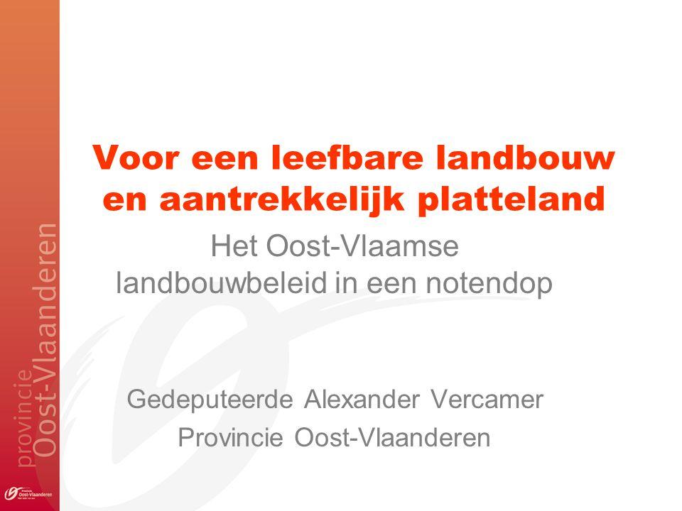 Voor een leefbare landbouw en aantrekkelijk platteland Het Oost-Vlaamse landbouwbeleid in een notendop Gedeputeerde Alexander Vercamer Provincie Oost-