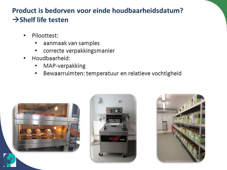 Product is bedorven voor einde houdbaarheidsdatum?  Shelf life testen • Piloottest: • aanmaak van samples • correcte verpakkingsmanier • Houdbaarheid