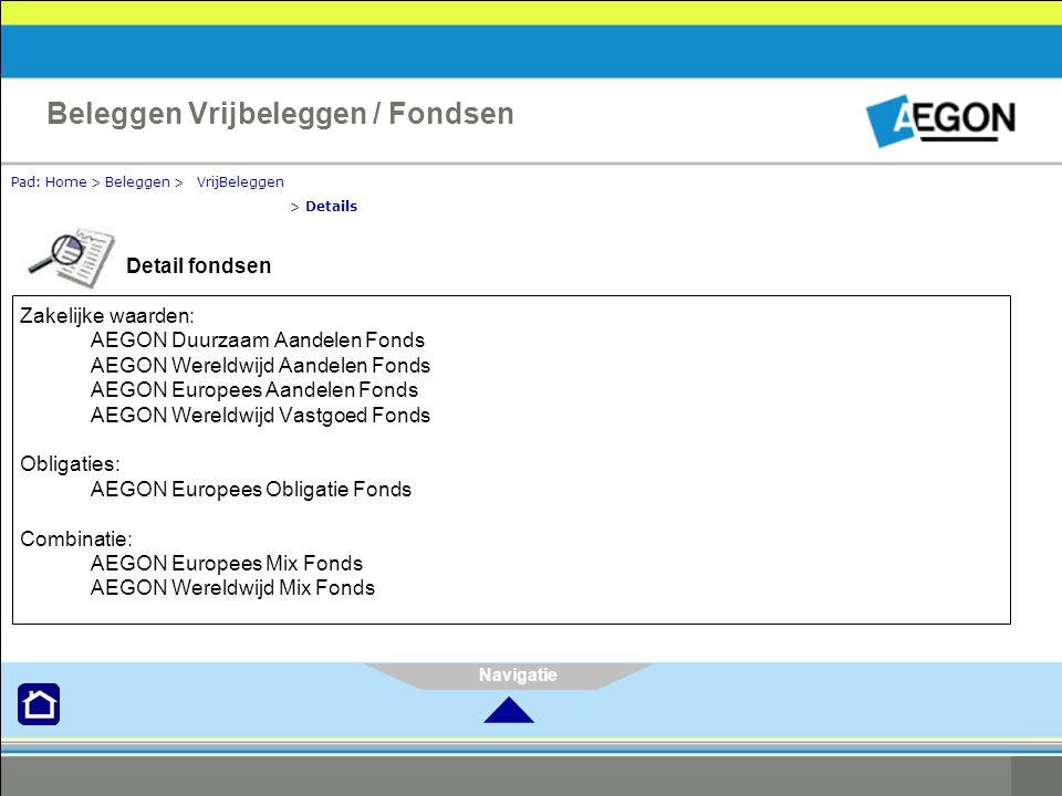 Navigatie Pad: Home > Beleggen > VrijBeleggen > Details Beleggen Vrijbeleggen / Fondsen Detail fondsen Zakelijke waarden: AEGON Duurzaam Aandelen Fonds AEGON Wereldwijd Aandelen Fonds AEGON Europees Aandelen Fonds AEGON Wereldwijd Vastgoed Fonds Obligaties: AEGON Europees Obligatie Fonds Combinatie: AEGON Europees Mix Fonds AEGON Wereldwijd Mix Fonds 
