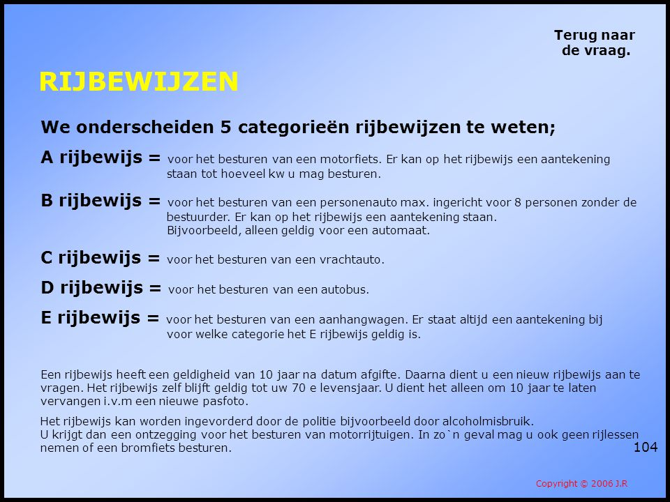104 Terug naar de vraag. Copyright © 2006 J.R We onderscheiden 5 categorieën rijbewijzen te weten; A rijbewijs = voor het besturen van een motorfiets.