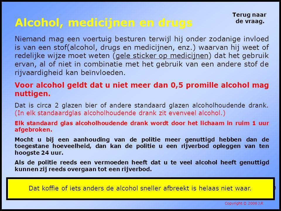 110 Terug naar de vraag. Copyright © 2006 J.R Niemand mag een voertuig besturen terwijl hij onder zodanige invloed is van een stof(alcohol, drugs en m
