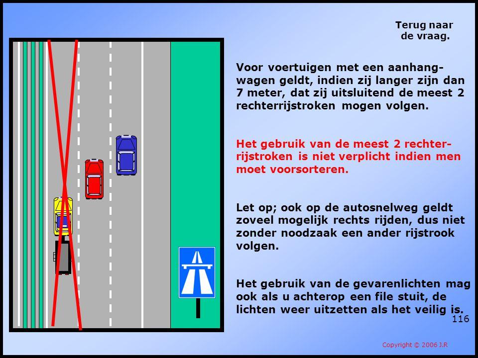 116 Terug naar de vraag. Copyright © 2006 J.R Voor voertuigen met een aanhang- wagen geldt, indien zij langer zijn dan 7 meter, dat zij uitsluitend de