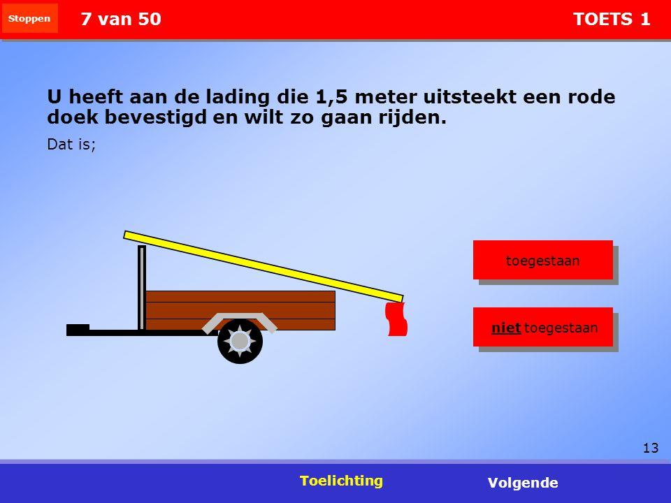 13 Stoppen Toelichting Volgende 7 van 50 TOETS 1 U heeft aan de lading die 1,5 meter uitsteekt een rode doek bevestigd en wilt zo gaan rijden. Dat is;