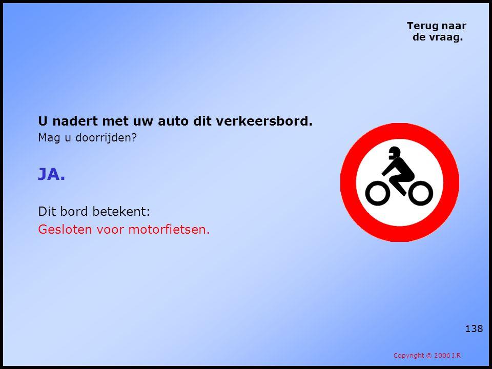 138 Terug naar de vraag. Copyright © 2006 J.R U nadert met uw auto dit verkeersbord. Mag u doorrijden? JA. Dit bord betekent: Gesloten voor motorfiets