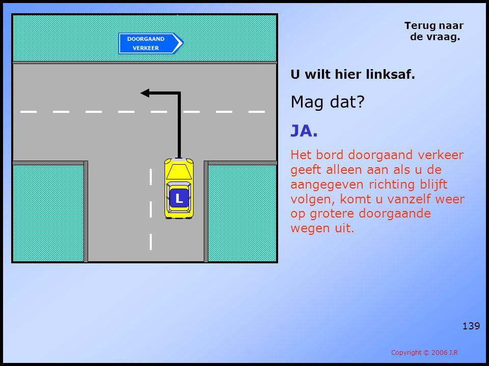 139 Terug naar de vraag. Copyright © 2006 J.R U wilt hier linksaf. Mag dat? JA. Het bord doorgaand verkeer geeft alleen aan als u de aangegeven richti