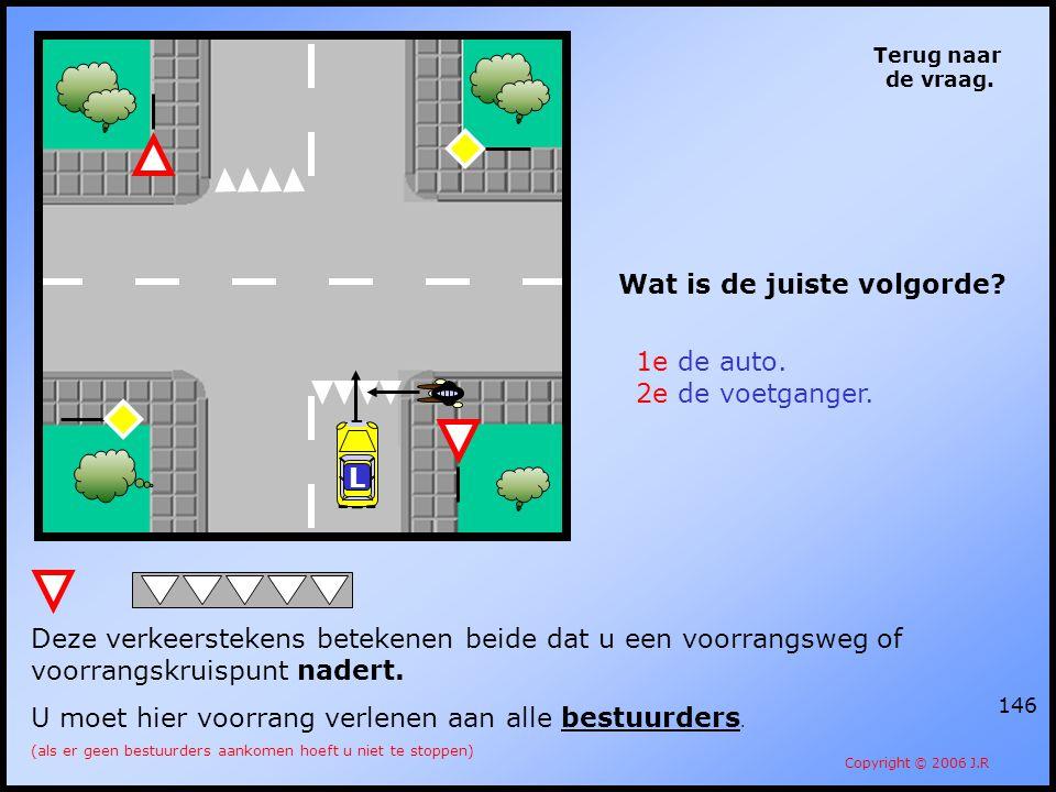146 Terug naar de vraag. Copyright © 2006 J.R Wat is de juiste volgorde? 1e de auto. 2e de voetganger. Deze verkeerstekens betekenen beide dat u een v