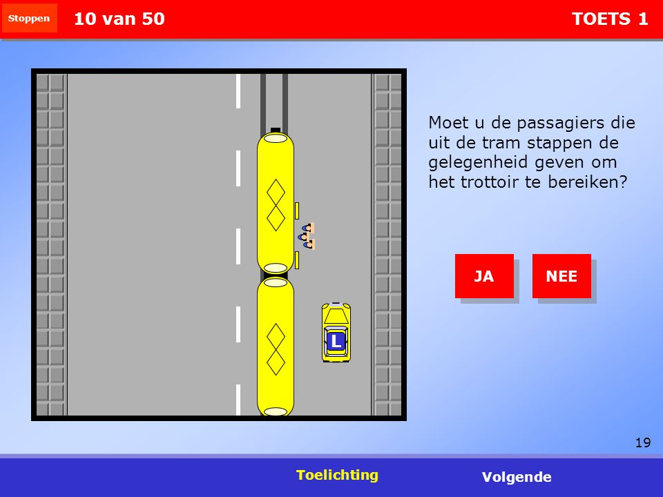 19 Stoppen 10 van 50 TOETS 1 Moet u de passagiers die uit de tram stappen de gelegenheid geven om het trottoir te bereiken? L NEE JA Toelichting Volge