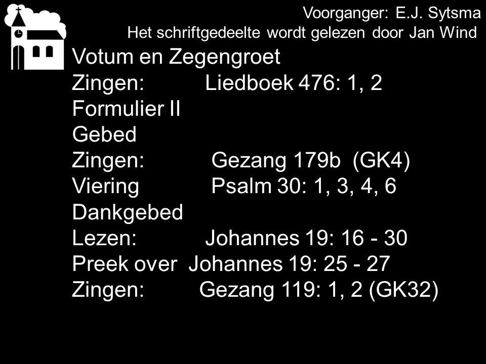 Voorganger: E.J. Sytsma Het schriftgedeelte wordt gelezen door Jan Wind Votum en Zegengroet Zingen: Liedboek 476: 1, 2 Formulier II Gebed Zingen: Geza
