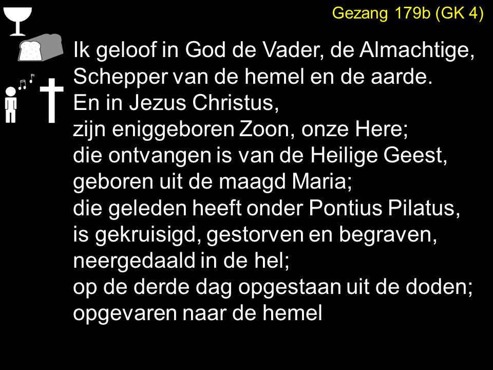 Gezang 179b (GK 4) Ik geloof in God de Vader, de Almachtige, Schepper van de hemel en de aarde. En in Jezus Christus, zijn eniggeboren Zoon, onze Here