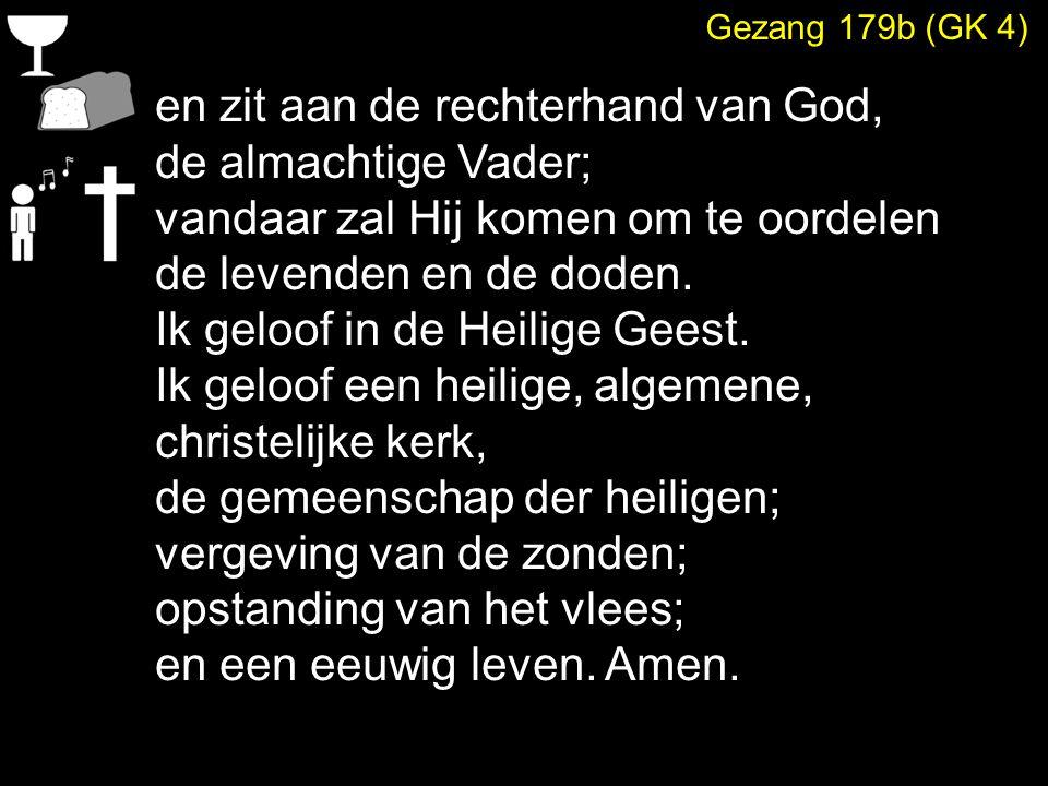 Gezang 179b (GK 4) en zit aan de rechterhand van God, de almachtige Vader; vandaar zal Hij komen om te oordelen de levenden en de doden. Ik geloof in