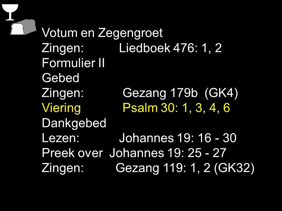 Votum en Zegengroet Zingen: Liedboek 476: 1, 2 Formulier II Gebed Zingen: Gezang 179b (GK4) Viering Psalm 30: 1, 3, 4, 6 Dankgebed Lezen: Johannes 19: