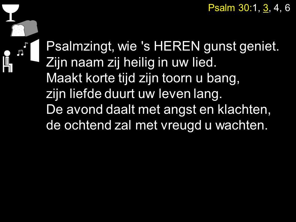 Psalm 30:1, 3, 4, 6 Psalmzingt, wie 's HEREN gunst geniet. Zijn naam zij heilig in uw lied. Maakt korte tijd zijn toorn u bang, zijn liefde duurt uw l