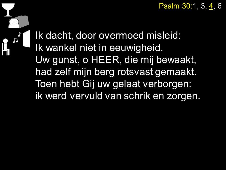Psalm 30:1, 3, 4, 6 Ik dacht, door overmoed misleid: Ik wankel niet in eeuwigheid. Uw gunst, o HEER, die mij bewaakt, had zelf mijn berg rotsvast gema