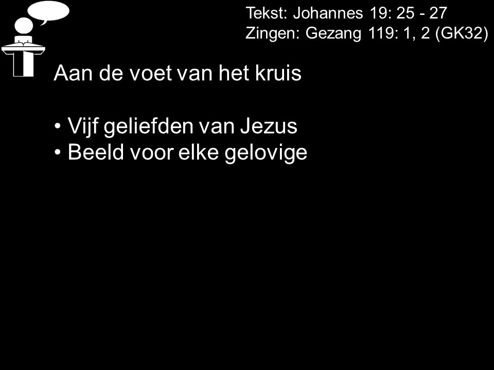 Tekst: Johannes 19: 25 - 27 Zingen: Gezang 119: 1, 2 (GK32) Aan de voet van het kruis • Vijf geliefden van Jezus • Beeld voor elke gelovige
