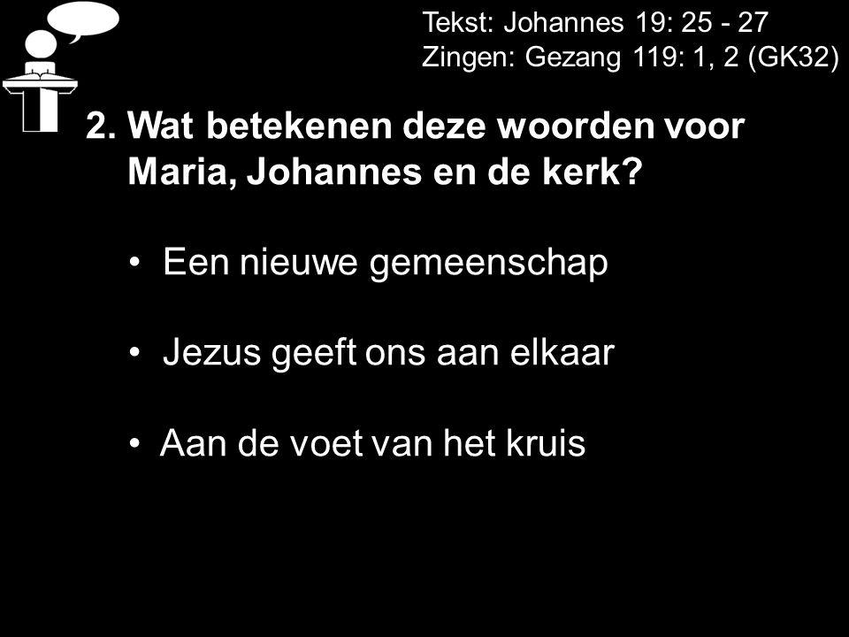 Tekst: Johannes 19: 25 - 27 Zingen: Gezang 119: 1, 2 (GK32) 2. Wat betekenen deze woorden voor Maria, Johannes en de kerk? • Een nieuwe gemeenschap •
