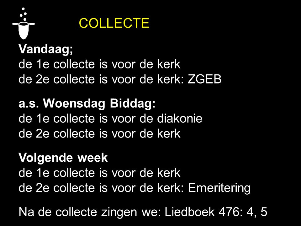 COLLECTE Vandaag; de 1e collecte is voor de kerk de 2e collecte is voor de kerk: ZGEB a.s. Woensdag Biddag: de 1e collecte is voor de diakonie de 2e c