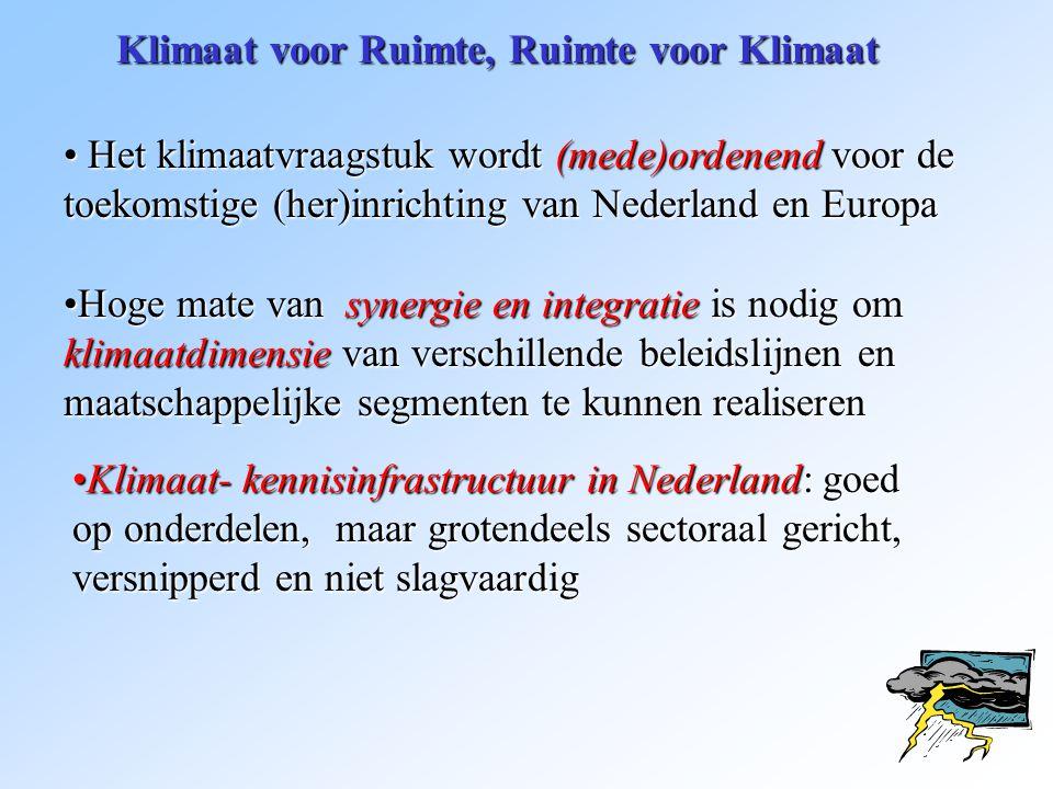 Klimaat voor Ruimte, Ruimte voor Klimaat • Het klimaatvraagstuk wordt (mede)ordenend voor de toekomstige (her)inrichting van Nederland en Europa •Hoge mate van synergie en integratie is nodig om klimaatdimensie van verschillende beleidslijnen en maatschappelijke segmenten te kunnen realiseren •Klimaat- kennisinfrastructuur in Nederland: goed op onderdelen, maar grotendeels sectoraal gericht, versnipperd en niet slagvaardig