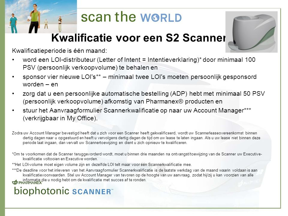 Kwalificatie voor een S2 Scanner Kwalificatieperiode is één maand: •word een LOI-distributeur (Letter of Intent = Intentieverklaring)* door minimaal 100 PSV (persoonlijk verkoopvolume) te behalen en •sponsor vier nieuwe LOI s** – minimaal twee LOI s moeten persoonlijk gesponsord worden – en •zorg dat u een persoonlijke automatische bestelling (ADP) hebt met minimaal 50 PSV (persoonlijk verkoopvolume) afkomstig van Pharmanex® producten en •stuur het Aanvraagformulier Scannerkwalificatie op naar uw Account Manager*** (verkrijgbaar in My Office).