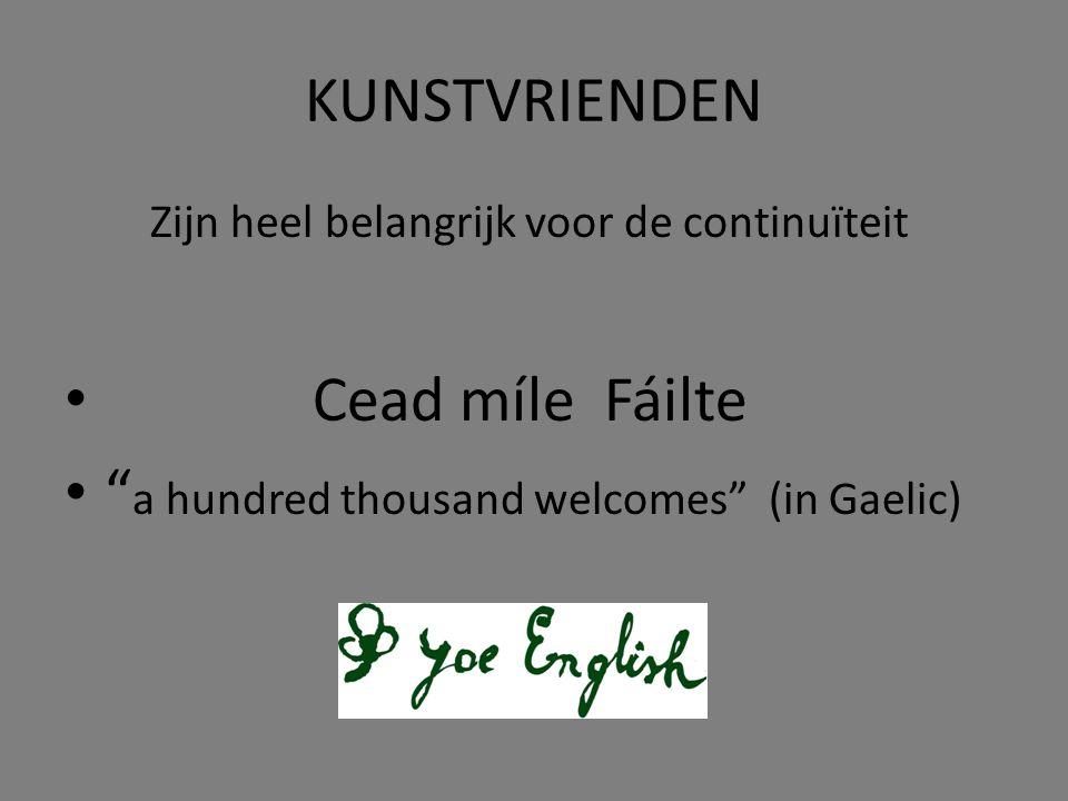 KUNSTVRIENDEN Zijn heel belangrijk voor de continuïteit • Cead míle Fáilte • a hundred thousand welcomes (in Gaelic)