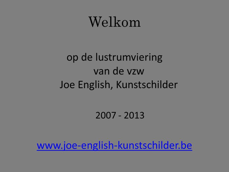 Welkom op de lustrumviering van de vzw Joe English, Kunstschilder 2007 - 2013 www.joe-english-kunstschilder.be
