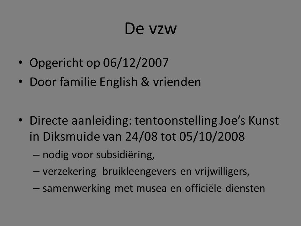 De vzw • Opgericht op 06/12/2007 • Door familie English & vrienden • Directe aanleiding: tentoonstelling Joe's Kunst in Diksmuide van 24/08 tot 05/10/2008 – nodig voor subsidiëring, – verzekering bruikleengevers en vrijwilligers, – samenwerking met musea en officiële diensten