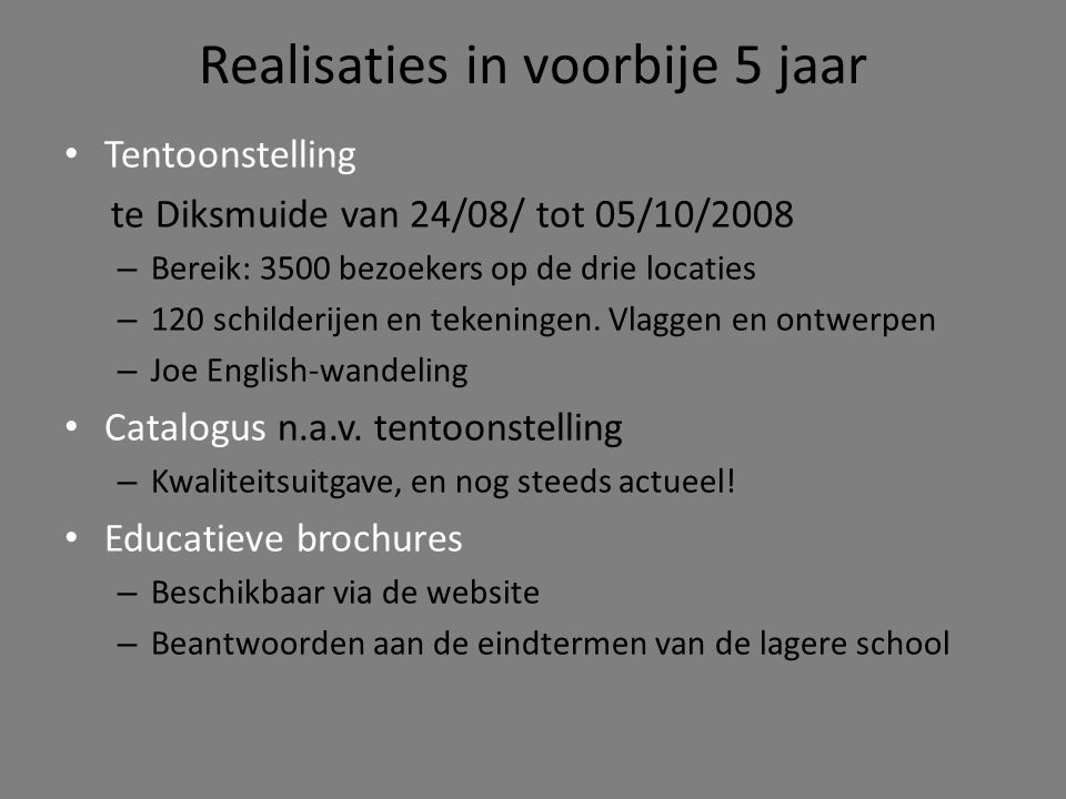 Realisaties in voorbije 5 jaar • Tentoonstelling te Diksmuide van 24/08/ tot 05/10/2008 – Bereik: 3500 bezoekers op de drie locaties – 120 schilderijen en tekeningen.