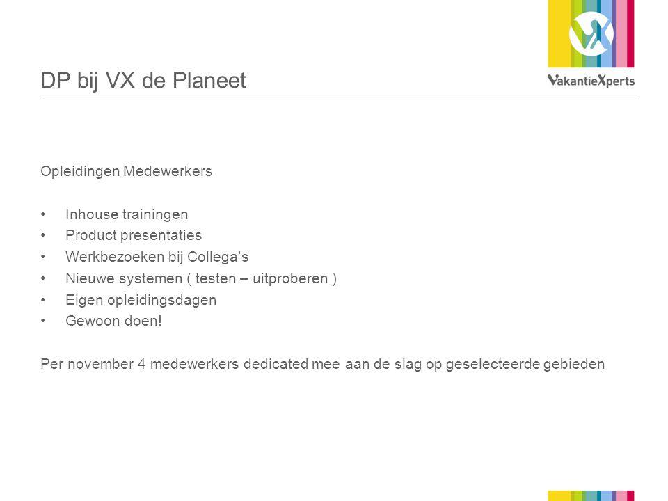 DP bij VX de Planeet Opleidingen Medewerkers •Inhouse trainingen •Product presentaties •Werkbezoeken bij Collega's •Nieuwe systemen ( testen – uitprob