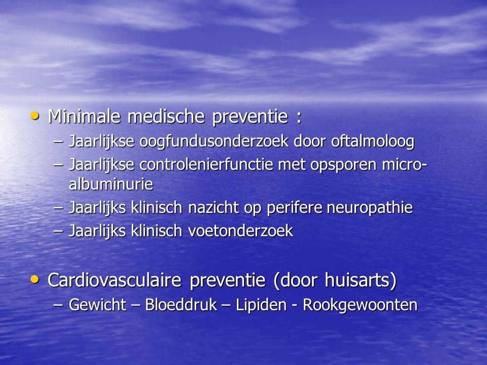 • Minimale medische preventie : –Jaarlijkse oogfundusonderzoek door oftalmoloog –Jaarlijkse controlenierfunctie met opsporen micro- albuminurie –Jaarl