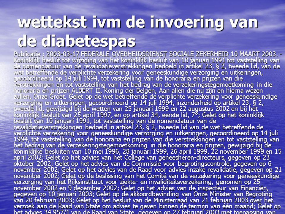 wettekst ivm de invoering van de diabetespas Publicatie : 2003-03-17 FEDERALE OVERHEIDSDIENST SOCIALE ZEKERHEID 10 MAART 2003. - Koninklijk besluit to