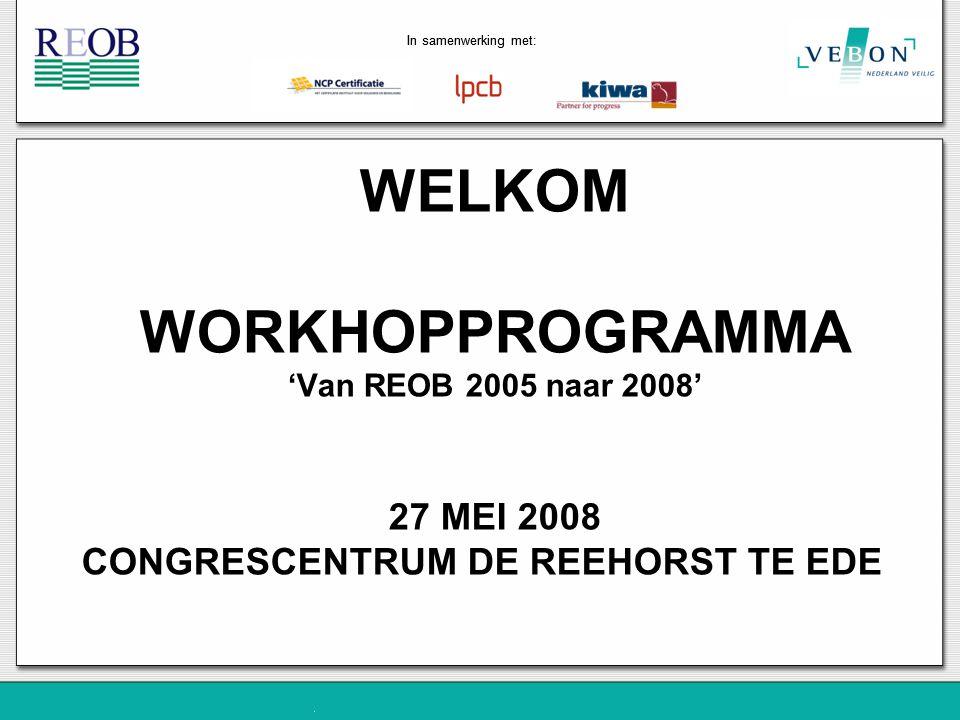In samenwerking met: WELKOM WORKHOPPROGRAMMA 'Van REOB 2005 naar 2008' 27 MEI 2008 CONGRESCENTRUM DE REEHORST TE EDE In samenwerking met: