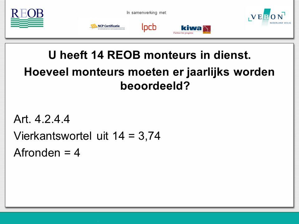U heeft 14 REOB monteurs in dienst. Hoeveel monteurs moeten er jaarlijks worden beoordeeld? Art. 4.2.4.4 Vierkantswortel uit 14 = 3,74 Afronden = 4 In