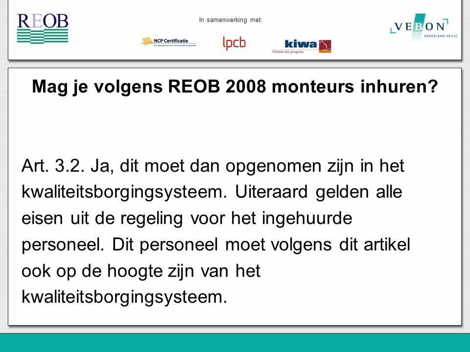 Mag je volgens REOB 2008 monteurs inhuren? Art. 3.2. Ja, dit moet dan opgenomen zijn in het kwaliteitsborgingsysteem. Uiteraard gelden alle eisen uit