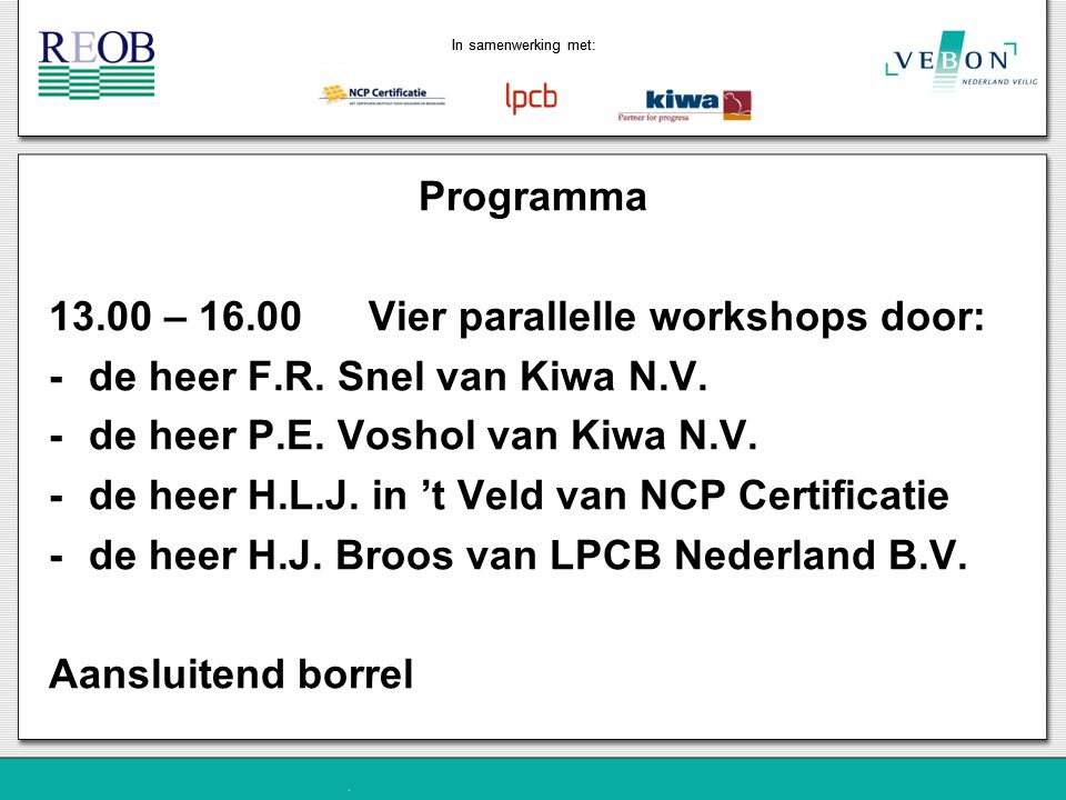 Programma 13.00 – 16.00 Vier parallelle workshops door: -de heer F.R. Snel van Kiwa N.V. -de heer P.E. Voshol van Kiwa N.V. -de heer H.L.J. in 't Veld