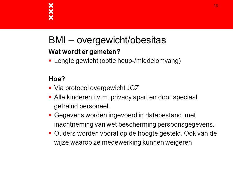 10 BMI – overgewicht/obesitas Wat wordt er gemeten?  Lengte gewicht (optie heup-/middelomvang) Hoe?  Via protocol overgewicht JGZ  Alle kinderen i.
