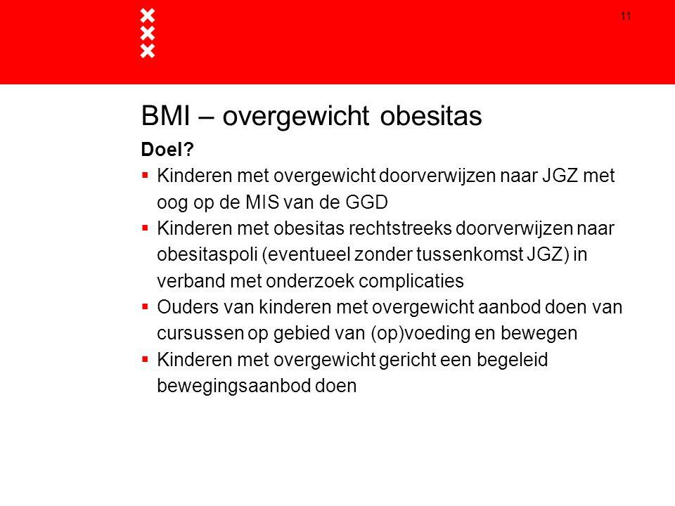 11 BMI – overgewicht obesitas Doel?  Kinderen met overgewicht doorverwijzen naar JGZ met oog op de MIS van de GGD  Kinderen met obesitas rechtstreek