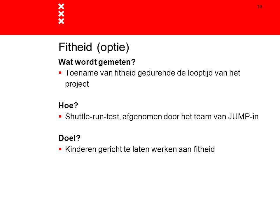 16 Fitheid (optie) Wat wordt gemeten?  Toename van fitheid gedurende de looptijd van het project Hoe?  Shuttle-run-test, afgenomen door het team van