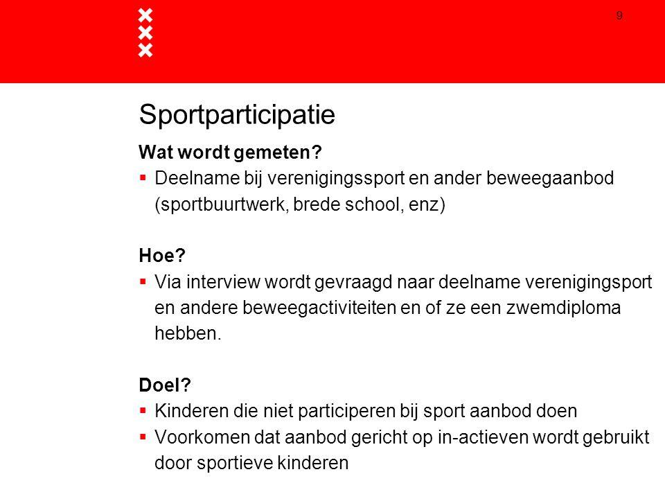9 Sportparticipatie Wat wordt gemeten?  Deelname bij verenigingssport en ander beweegaanbod (sportbuurtwerk, brede school, enz) Hoe?  Via interview